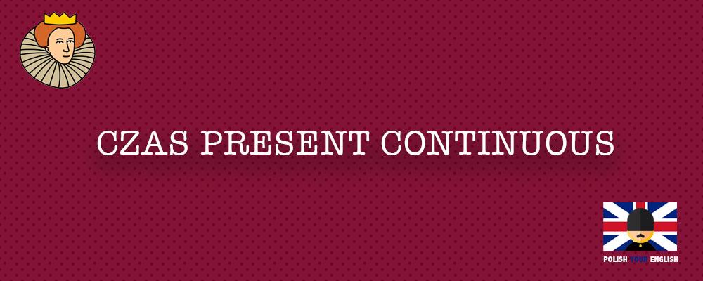 Czas Present Continuous (Czas Teraźniejszy Ciągły): zastosowanie, konstrukcja, przykłady