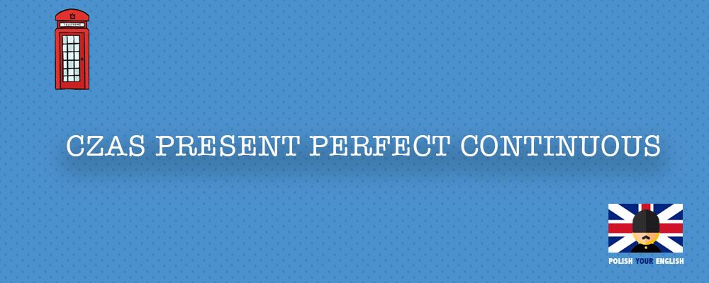 Czas Present Perfect Continuous: zastosowanie, konstrukcja, przykład użycia
