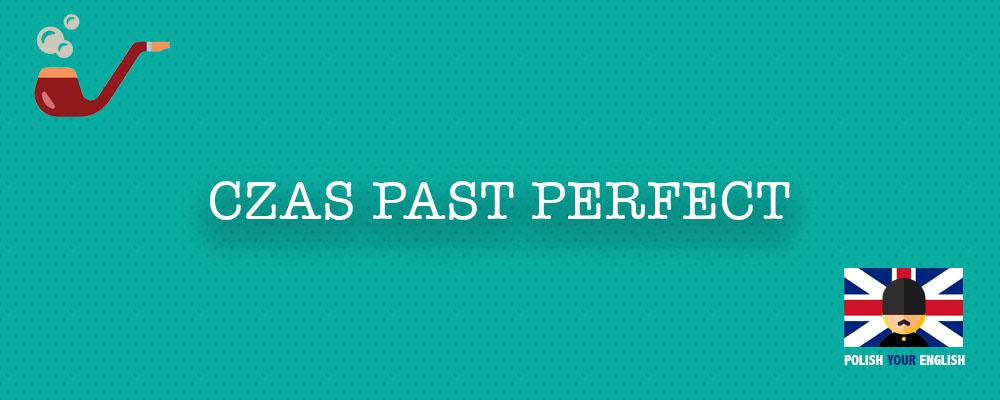 Czas Past Perfect (Czas zaprzeszły)