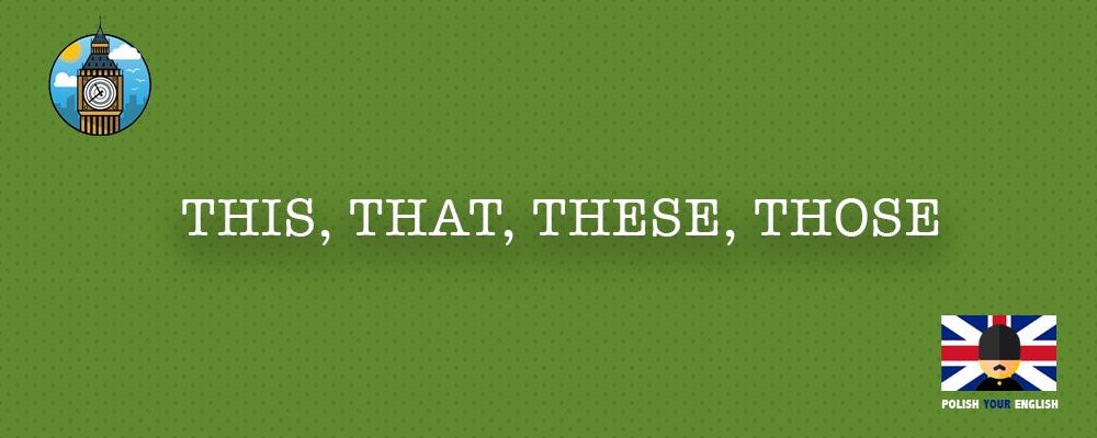 Zaimki i określniki wskazujące: this, that, these, those