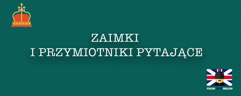 Zaimki i przymiotniki pytające (who, whom, whose, what, which)